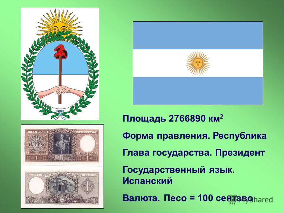 Площадь 2766890 км 2 Форма правления. Республика Глава государства. Президент Государственный язык. Испанский Валюта. Песо = 100 сентаво