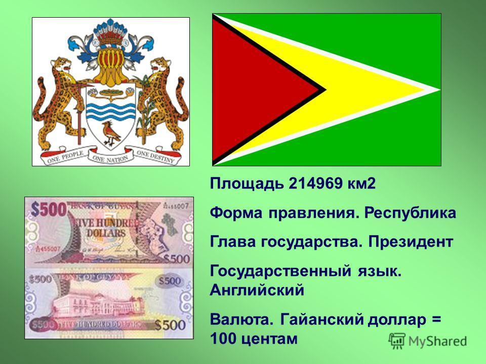 Площадь 214969 км2 Форма правления. Республика Глава государства. Президент Государственный язык. Английский Валюта. Гайанский доллар = 100 центам