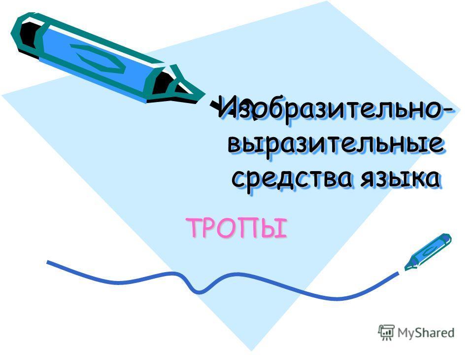 Изобразительно- выразительные средства языка Изобразительно- выразительные средства языка ТРОПЫ