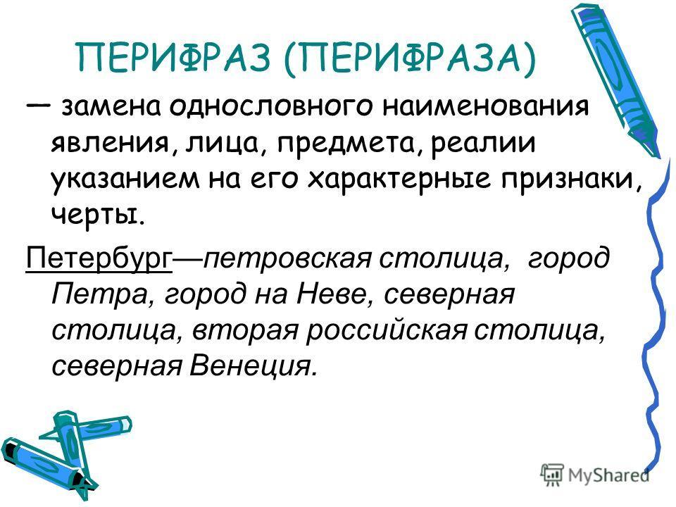 ПЕРИФРАЗ (ПЕРИФРАЗА) замена однословного наименования явления, лица, предмета, реалии указанием на его характерные признаки, черты. Петербургпетровская столица, город Петра, город на Неве, северная столица, вторая российская столица, северная Венеция