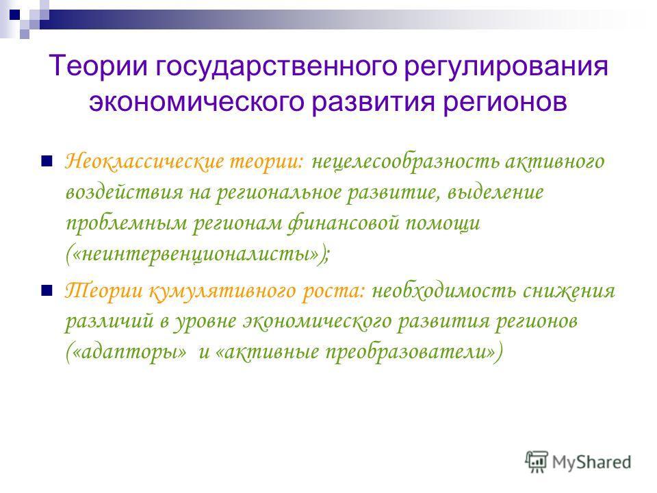Теории государственного регулирования экономического развития регионов Неоклассические теории: нецелесообразность активного воздействия на региональное развитие, выделение проблемным регионам финансовой помощи («неинтервенционалисты»); Теории кумулят