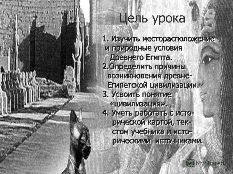 Цель урока 1.Изучить месторасположение и природные условия и природные условия Древнего Египта. Древнего Египта. 2.Определить причины возникновения древне- возникновения древне- Египетской цивилизации. Египетской цивилизации. 3. Усвоить понятие «циви