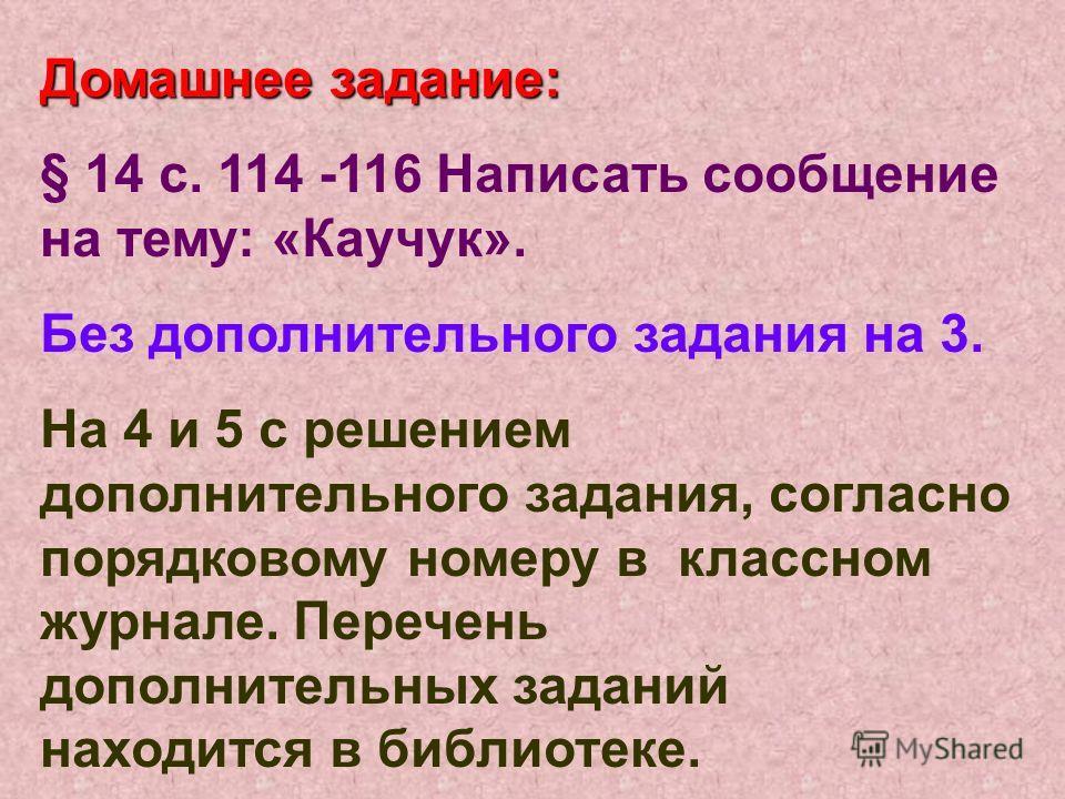 Домашнее задание: § 14 с. 114 -116 Написать сообщение на тему: «Каучук». Без дополнительного задания на 3. На 4 и 5 с решением дополнительного задания, согласно порядковому номеру в классном журнале. Перечень дополнительных заданий находится в библио