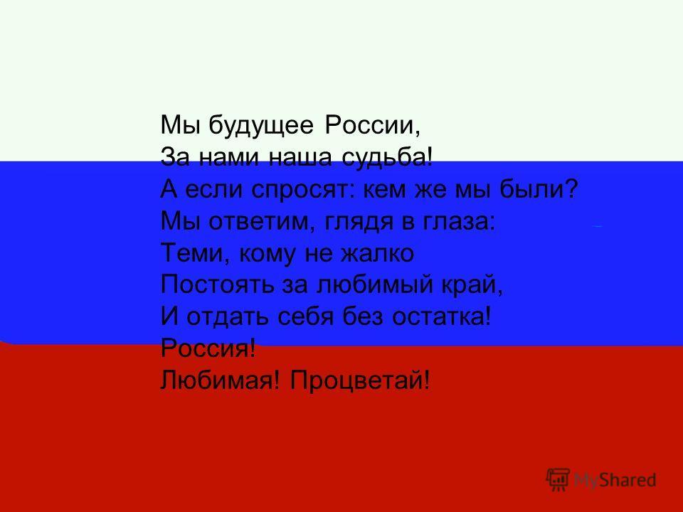 Мы будущее России, За нами наша судьба! А если спросят: кем же мы были? Мы ответим, глядя в глаза: Теми, кому не жалко Постоять за любимый край, И отдать себя без остатка! Россия! Любимая! Процветай!