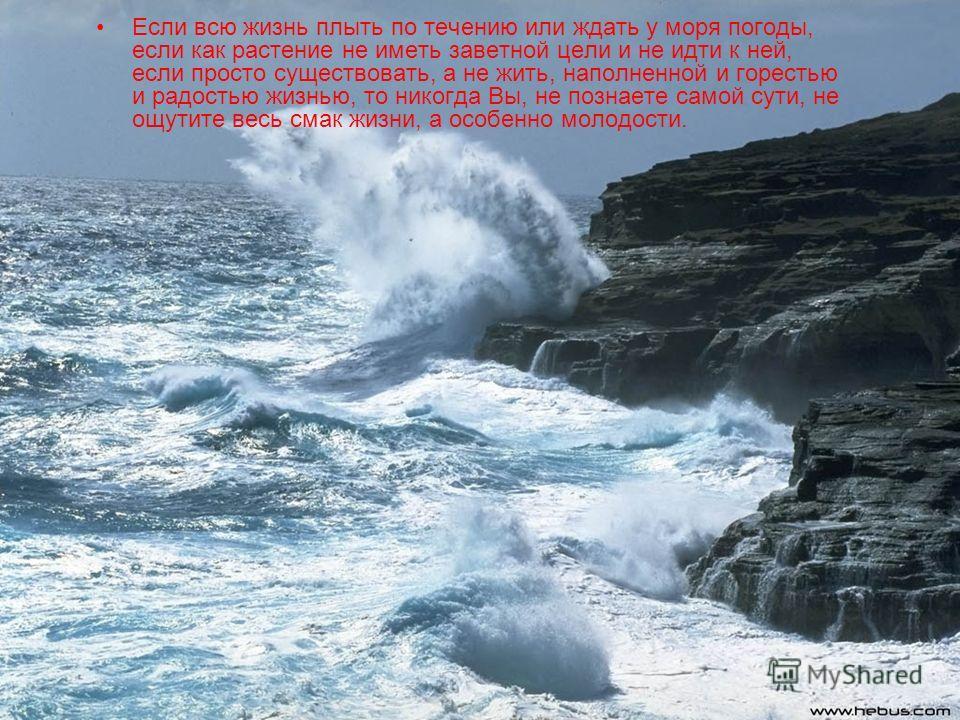 Если всю жизнь плыть по течению или ждать у моря погоды, если как растение не иметь заветной цели и не идти к ней, если просто существовать, а не жить, наполненной и горестью и радостью жизнью, то никогда Вы, не познаете самой сути, не ощутите весь с