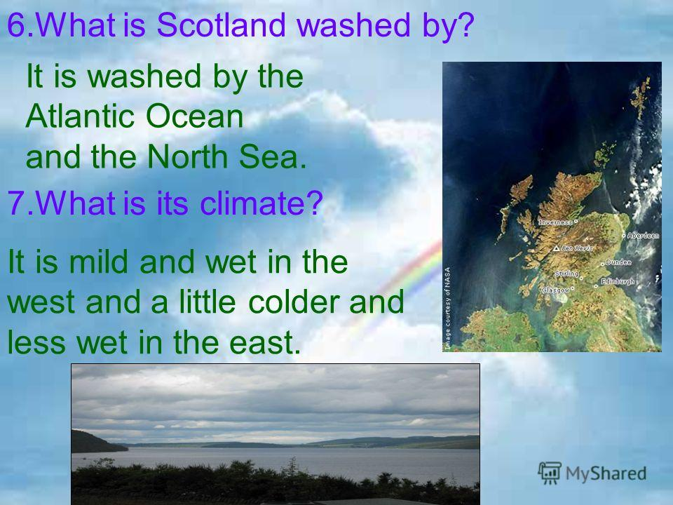 It is mild and wet in the west and a little colder and less wet in the east. 7.What is its climate? It is washed by the Atlantic Ocean and the North Sea. 6.What is Scotland washed by?