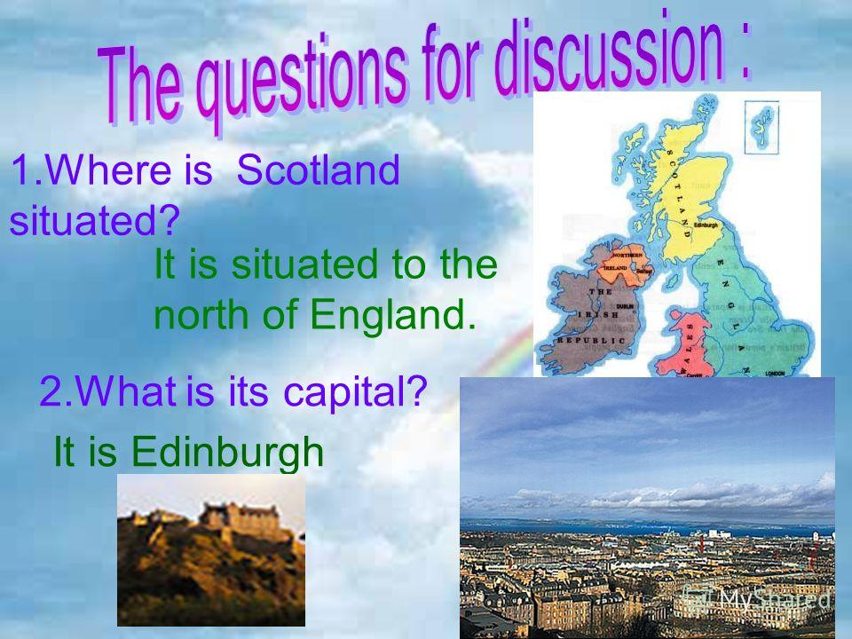 1.Where is Scotland situated? It is situated to the north of England. 2.What is its capital? It is Edinburgh