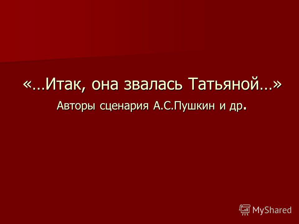 «…Итак, она звалась Татьяной…» Авторы сценария А.С.Пушкин и др.