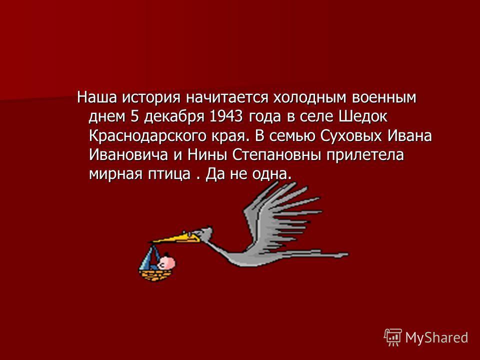 Наша история начитается холодным военным днем 5 декабря 1943 года в селе Шедок Краснодарского края. В семью Суховых Ивана Ивановича и Нины Степановны прилетела мирная птица. Да не одна.