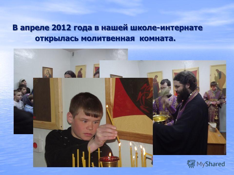В апреле 2012 года в нашей школе-интернате открылась молитвенная комната.