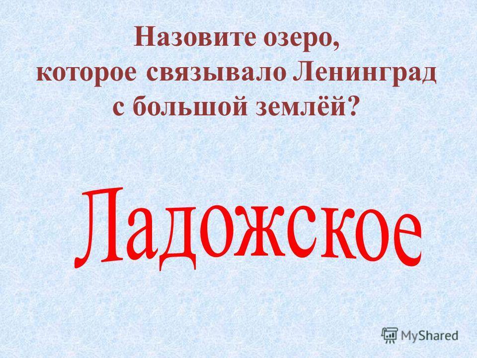 Назовите озеро, которое связывало Ленинград с большой землёй ?