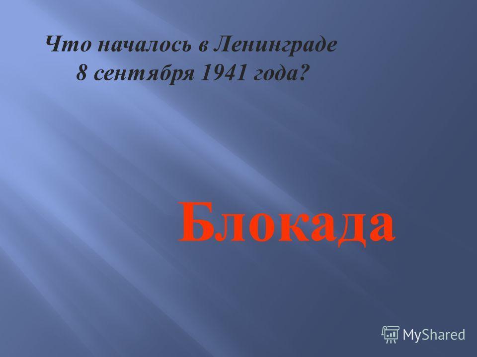 Что началось в Ленинграде 8 сентября 1941 года ? Блокада