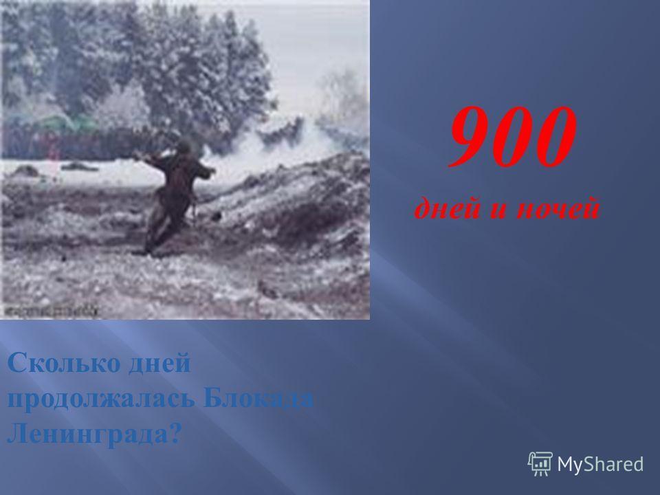 Сколько дней продолжалась Блокада Ленинграда ? 900 дней и ночей