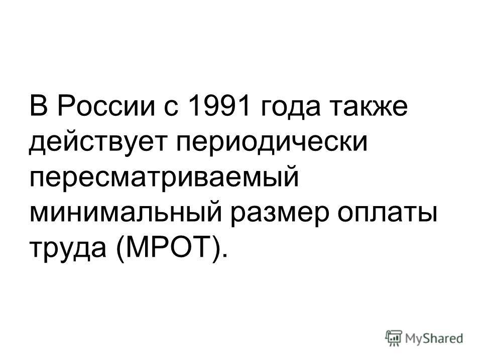 В России с 1991 года также действует периодически пересматриваемый минимальный размер оплаты труда (МРОТ).