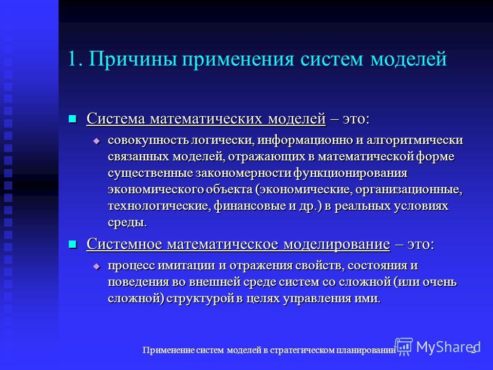 Применение систем моделей в стратегическом планировании2 1. Причины применения систем моделей Система математических моделей – это: Система математических моделей – это: совокупность логически, информационно и алгоритмически связанных моделей, отража
