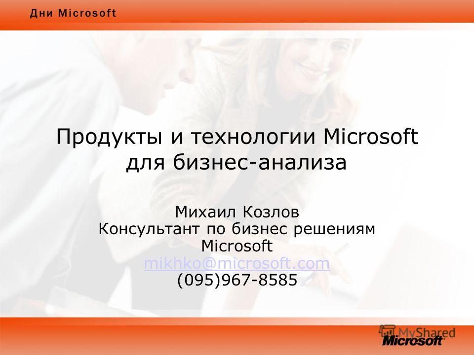 Продукты и технологии Microsoft для бизнес-анализа Михаил Козлов Консультант по бизнес решениям Microsoft mikhko@microsoft.com (095)967-8585 mikhko@microsoft.com