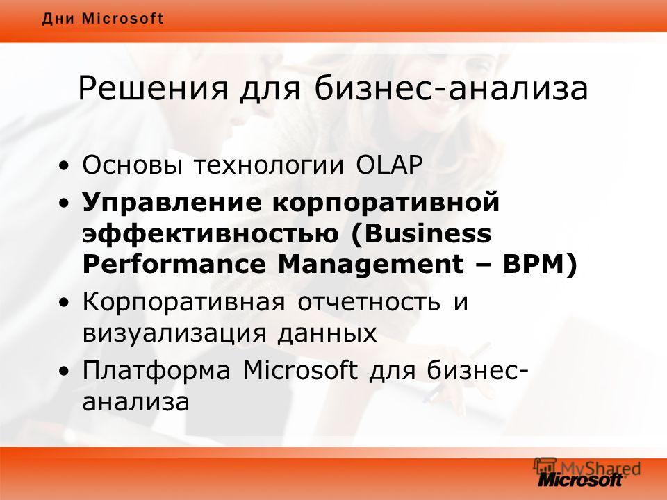 Решения для бизнес-анализа Основы технологии OLAP Управление корпоративной эффективностью (Business Performance Management – BPM) Корпоративная отчетность и визуализация данных Платформа Microsoft для бизнес- анализа