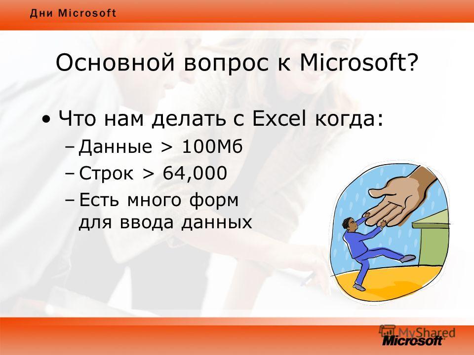 Основной вопрос к Microsoft? Что нам делать с Excel когда: –Данные > 100Мб –Строк > 64,000 –Есть много форм для ввода данных