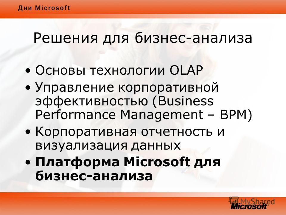 Решения для бизнес-анализа Основы технологии OLAP Управление корпоративной эффективностью (Business Performance Management – BPM) Корпоративная отчетность и визуализация данных Платформа Microsoft для бизнес-анализа