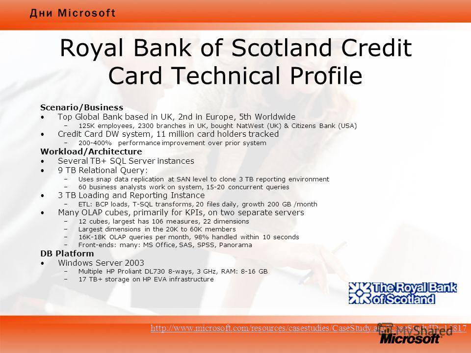 Royal Bank of Scotland Credit Card Technical Profile Scenario/Business Top Global Bank based in UK, 2nd in Europe, 5th Worldwide –125K employees, 2300 branches in UK, bought NatWest (UK) & Citizens Bank (USA) Credit Card DW system, 11 million card ho