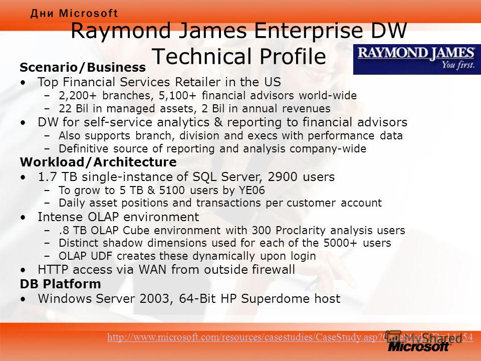 Raymond James Enterprise DW Technical Profile Scenario/Business Top Financial Services Retailer in the US –2,200+ branches, 5,100+ financial advisors world-wide –22 Bil in managed assets, 2 Bil in annual revenues DW for self-service analytics & repor