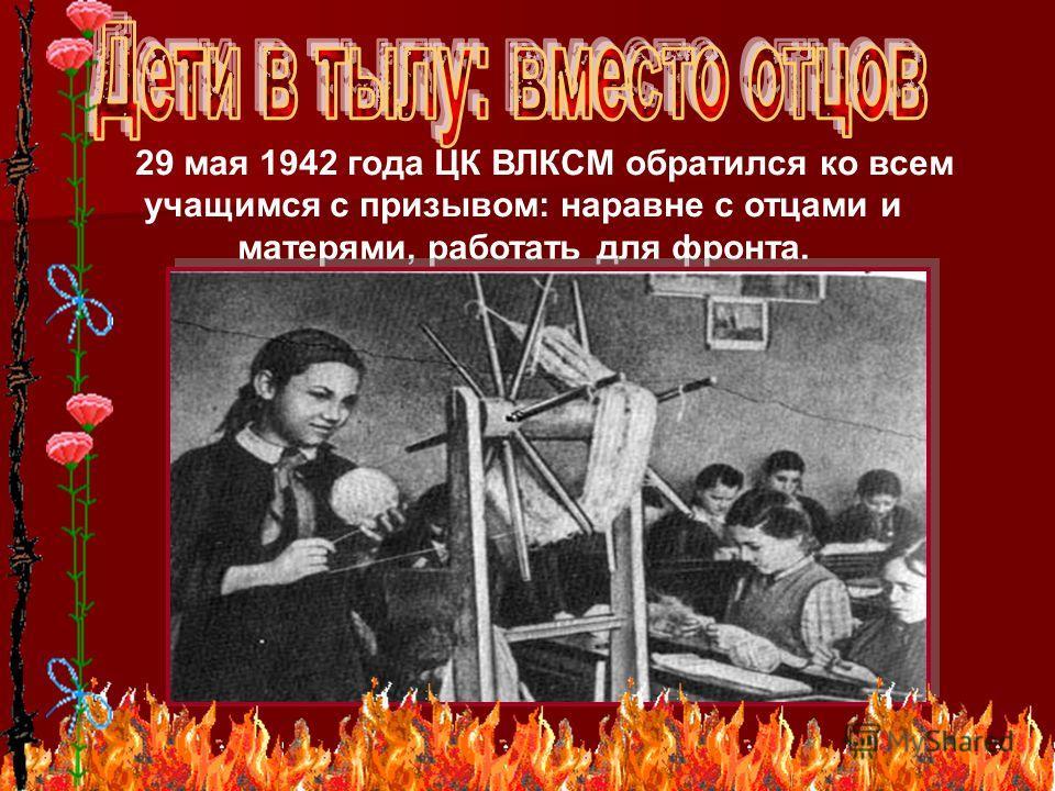 9 29 мая 1942 года ЦК ВЛКСМ обратился ко всем учащимся с призывом: наравне с отцами и матерями, работать для фронта.