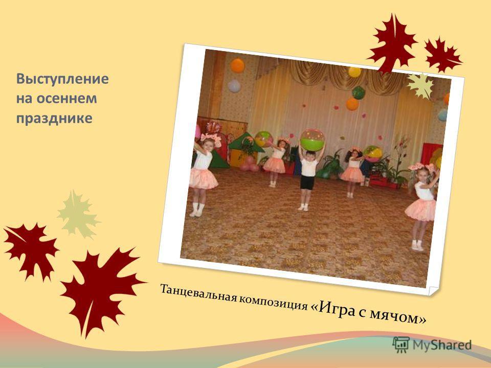 Выступление на осеннем празднике Танцевальная композиция «Игра с мячом»