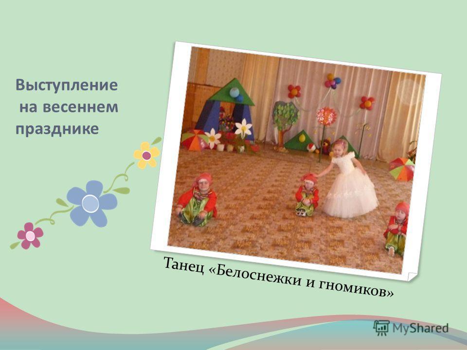 Выступление на весеннем празднике Танец «Белоснежки и гномиков»