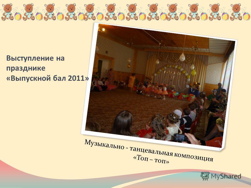 Выступление на празднике «Выпускной бал 2011» Музыкально - танцевальная композиция «Топ – топ»