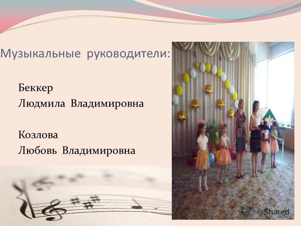 Музыкальные руководители: Беккер Людмила Владимировна Козлова Любовь Владимировна