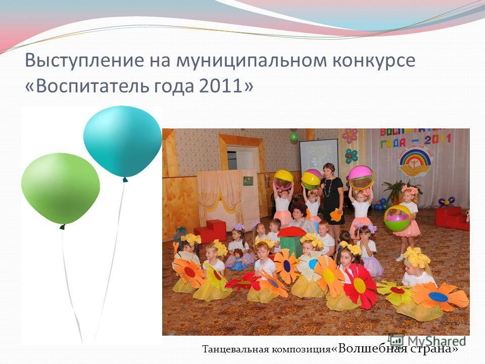 Выступление на муниципальном конкурсе «Воспитатель года 2011» Танцевальная композиция «Волшебная страна»