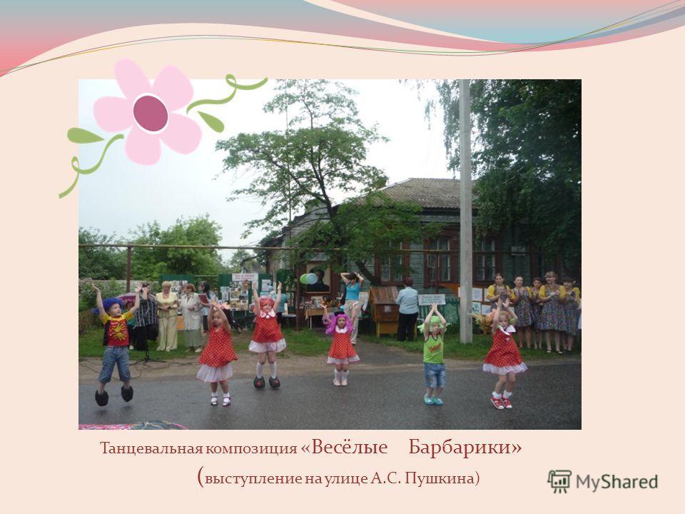 Танцевальная композиция «Весёлые Барбарики » ( выступление на улице А.С. Пушкина)