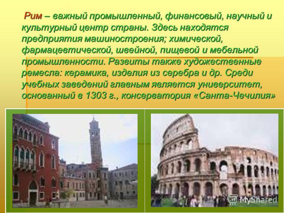 Рим – важный промышленный, финансовый, научный и культурный центр страны. Здесь находятся предприятия машиностроения; химической, фармацевтической, швейной, пищевой и мебельной промышленности. Развиты также художественные ремесла: керамика, изделия и