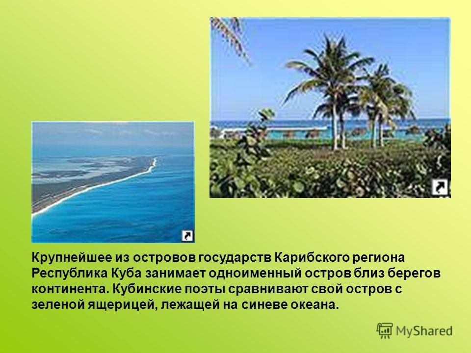 Крупнейшее из островов государств Карибского региона Республика Куба занимает одноименный остров близ берегов континента. Кубинские поэты сравнивают свой остров с зеленой ящерицей, лежащей на синеве океана.