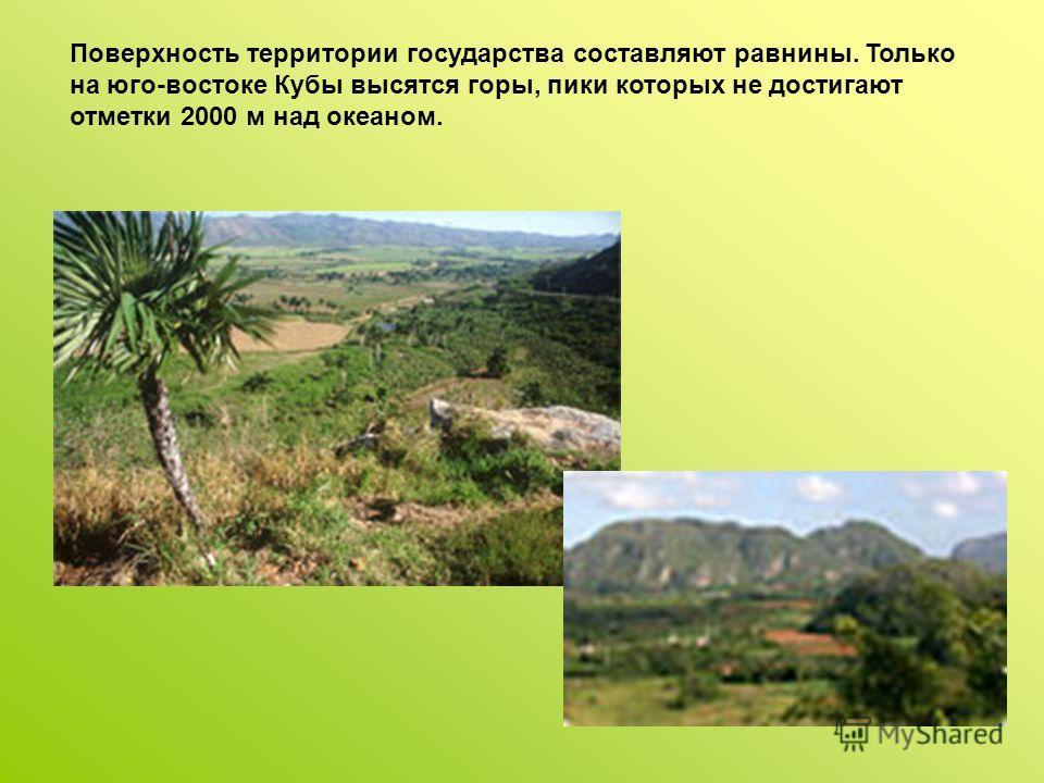 Поверхность территории государства составляют равнины. Только на юго-востоке Кубы высятся горы, пики которых не достигают отметки 2000 м над океаном.