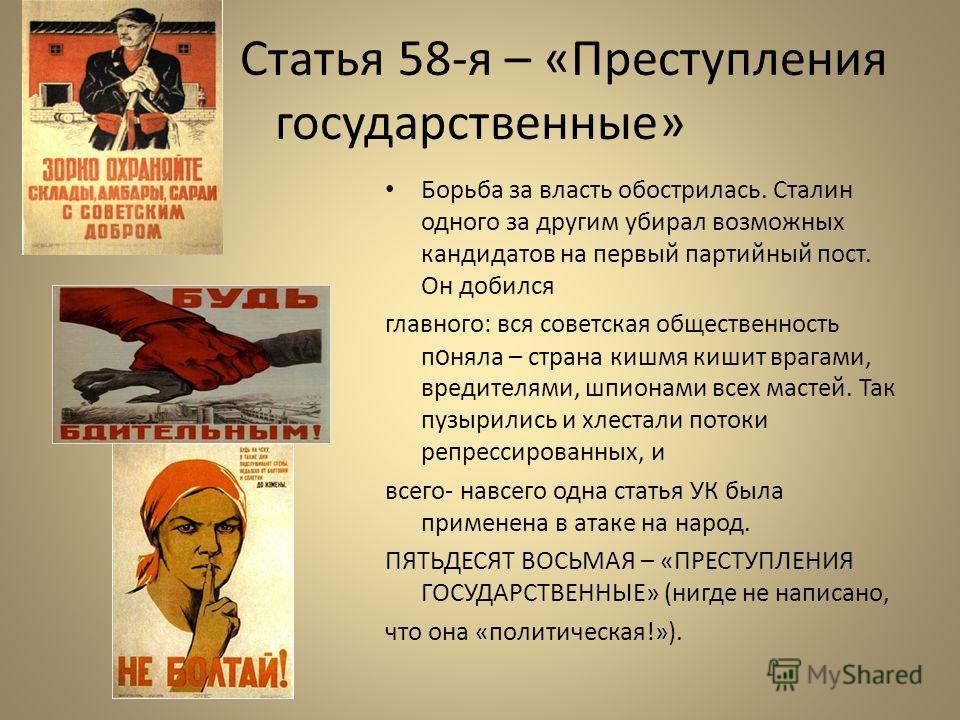Статья 58-я – «Преступления государственные» Борьба за власть обострилась. Сталин одного за другим убирал возможных кандидатов на первый партийный пост. Он добился главного: вся советская общественность п о няла – страна кишмя кишит врагами, вредител