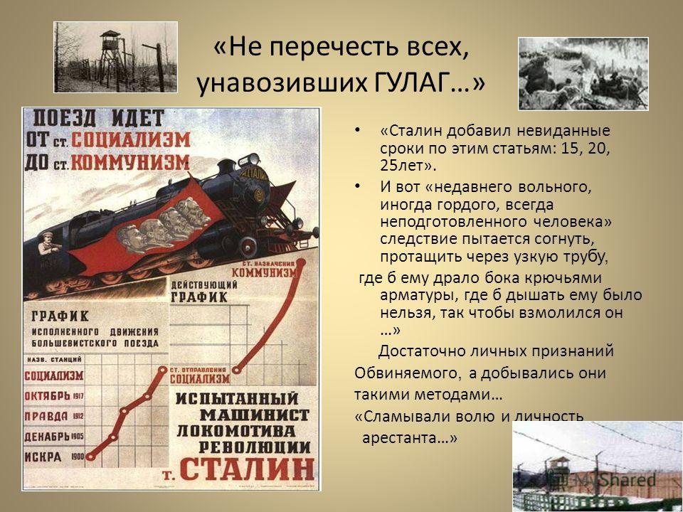 «Не перечесть всех, унавозивших ГУЛАГ…» «Сталин добавил невиданные сроки по этим статьям: 15, 20, 25лет». И вот «недавнего вольного, иногда гордого, всегда неподготовленного человека» следствие пытается согнуть, протащить через узкую тру бу, где б ем