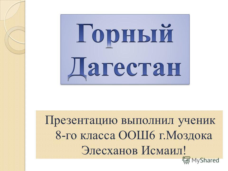 Презентацию выполнил ученик 8-го класса ООШ6 г.Моздока Элесханов Исмаил!