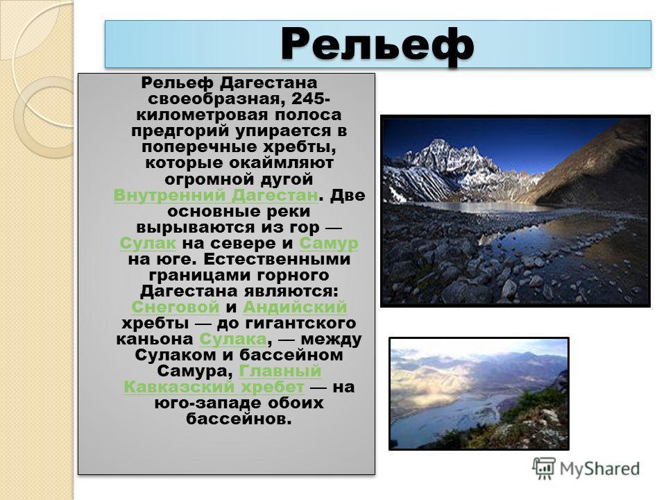 Рельеф Рельеф Рельеф Дагестана своеобразная, 245- километровая полоса предгорий упирается в поперечные хребты, которые окаймляют огромной дугой Внутренний Дагестан. Две основные реки вырываются из гор Сулак на севере и Самур на юге. Естественными гра