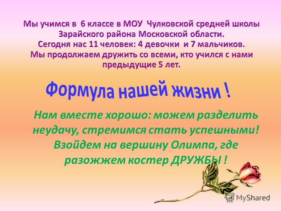 Нам вместе хорошо: можем разделить неудачу, стремимся стать успешными! Взойдем на вершину Олимпа, где разожжем костер ДРУЖБЫ !