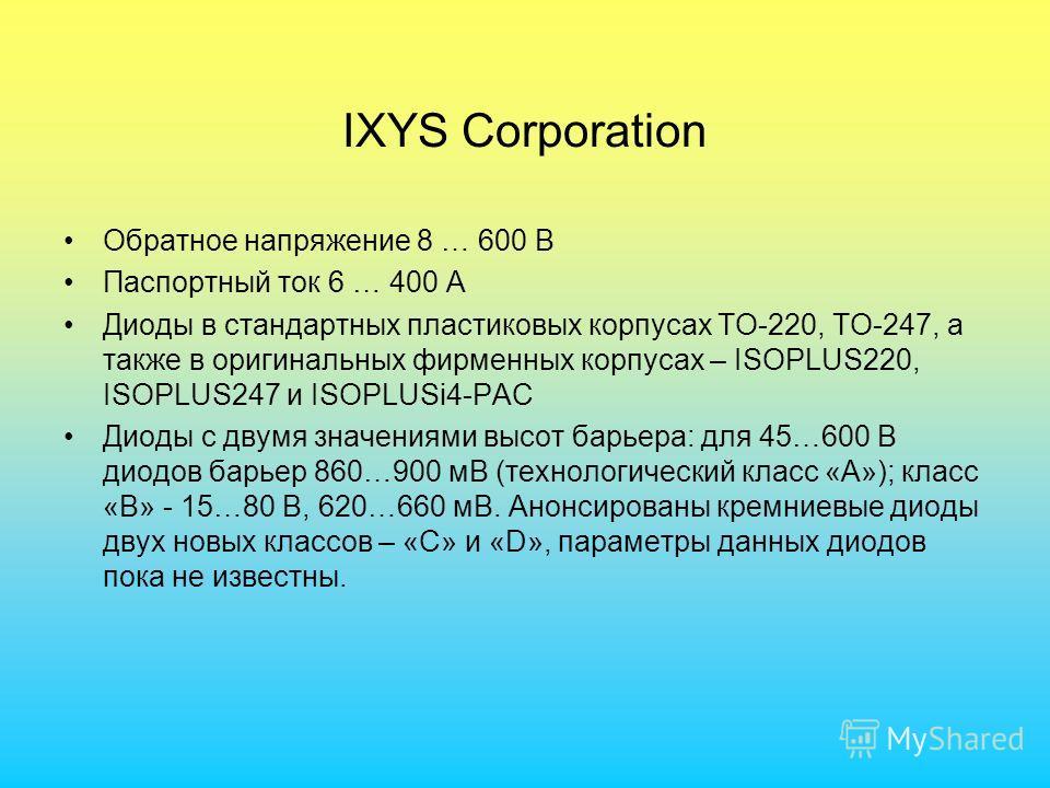 IXYS Corporation Обратное напряжение 8 … 600 В Паспортный ток 6 … 400 А Диоды в стандартных пластиковых корпусах ТО-220, ТО-247, а также в оригинальных фирменных корпусах – ISOPLUS220, ISOPLUS247 и ISOPLUSi4-PAC Диоды с двумя значениями высот барьера