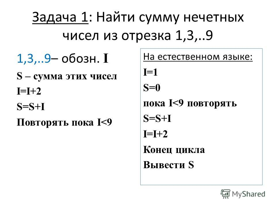 Задача 1: Найти сумму нечетных чисел из отрезка 1,3,..9 1,3,..9– обозн. I S – сумма этих чисел I=I+2 S=S+I Повторять пока I