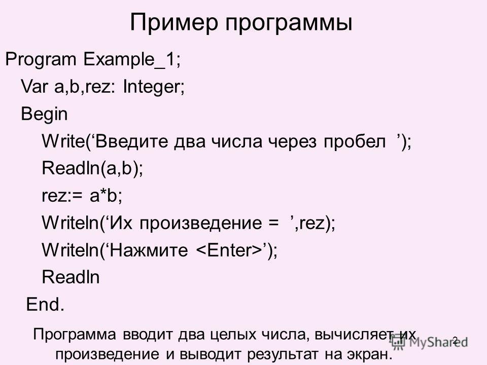 2 Пример программы Program Example_1; Var a,b,rez: Integer; Begin Write(Введите два числа через пробел ); Readln(a,b); rez:= a*b; Writeln(Их произведение =,rez); Writeln(Нажмите ); Readln End. Программа вводит два целых числа, вычисляет их произведен
