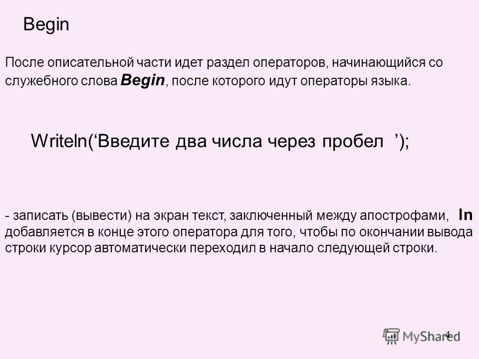 4 Begin После описательной части идет раздел операторов, начинающийся со служебного слова Begin, после которого идут операторы языка. Writeln(Введите два числа через пробел ); - записать (вывести) на экран текст, заключенный между апострофами, ln доб