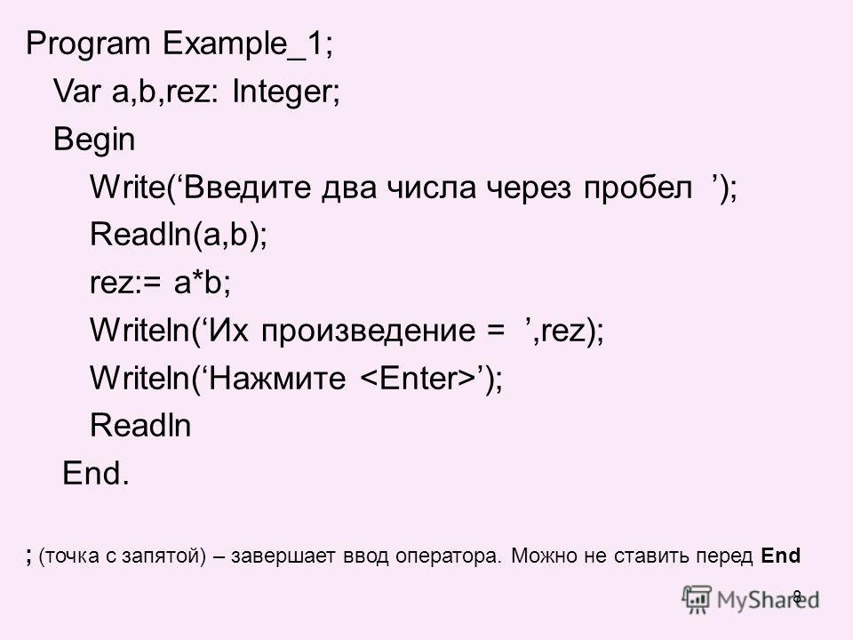 8 Program Example_1; Var a,b,rez: Integer; Begin Write(Введите два числа через пробел ); Readln(a,b); rez:= a*b; Writeln(Их произведение =,rez); Writeln(Нажмите ); Readln End. ; (точка с запятой) – завершает ввод оператора. Можно не ставить перед End
