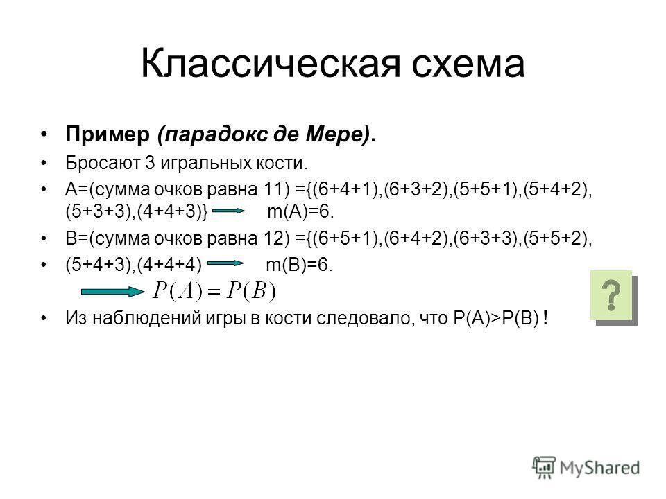 Классическая схема Пример (парадокс де Мере). Бросают 3 игральных кости. А=(сумма очков равна 11) ={(6+4+1),(6+3+2),(5+5+1),(5+4+2), (5+3+3),(4+4+3)} m(A)=6. В=(сумма очков равна 12) ={(6+5+1),(6+4+2),(6+3+3),(5+5+2), (5+4+3),(4+4+4) m(B)=6. Из наблю