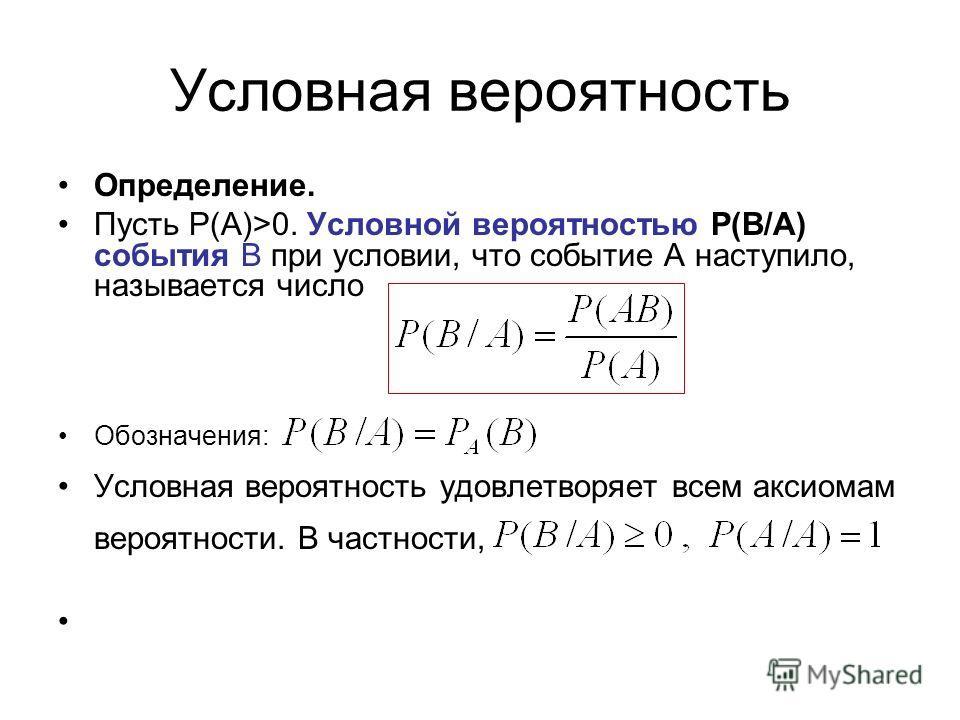 Условная вероятность Определение. Пусть Р(А)>0. Условной вероятностью Р(В/А) события В при условии, что событие А наступило, называется число Обозначения: Условная вероятность удовлетворяет всем аксиомам вероятности. В частности,