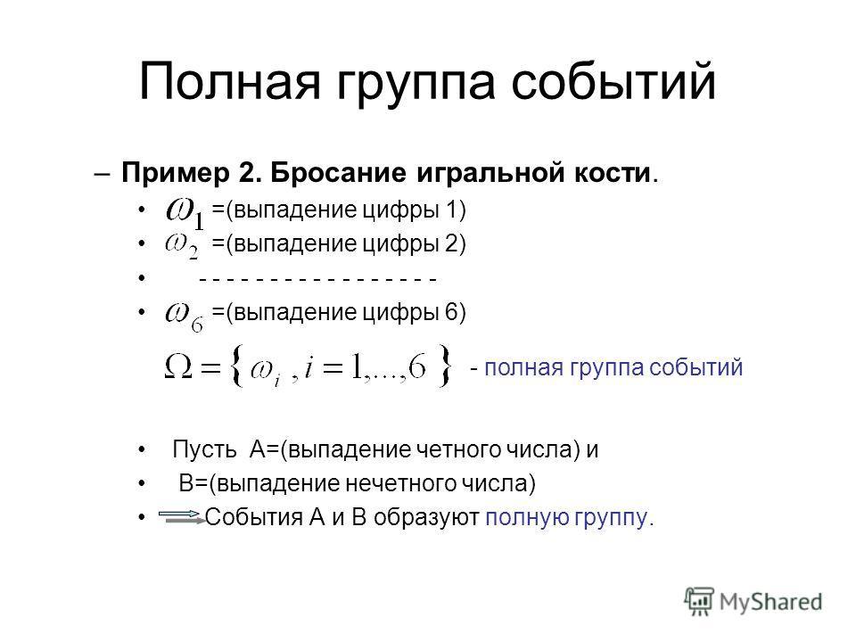 Полная группа событий –Пример 2. Бросание игральной кости. =(выпадение цифры 1) =(выпадение цифры 2) - - - - - - - - - - - - - - - - - =(выпадение цифры 6) Пусть А=(выпадение четного числа) и В=(выпадение нечетного числа) События А и В образуют полну