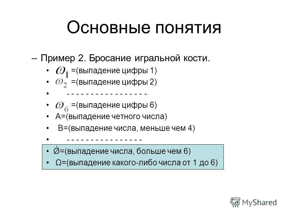 Основные понятия –Пример 2. Бросание игральной кости. =(выпадение цифры 1) =(выпадение цифры 2) - - - - - - - - - - - - - - - - - =(выпадение цифры 6) А=(выпадение четного числа) В=(выпадение числа, меньше чем 4) - - - - - - - - - - - - - - - - Ǿ=(вы