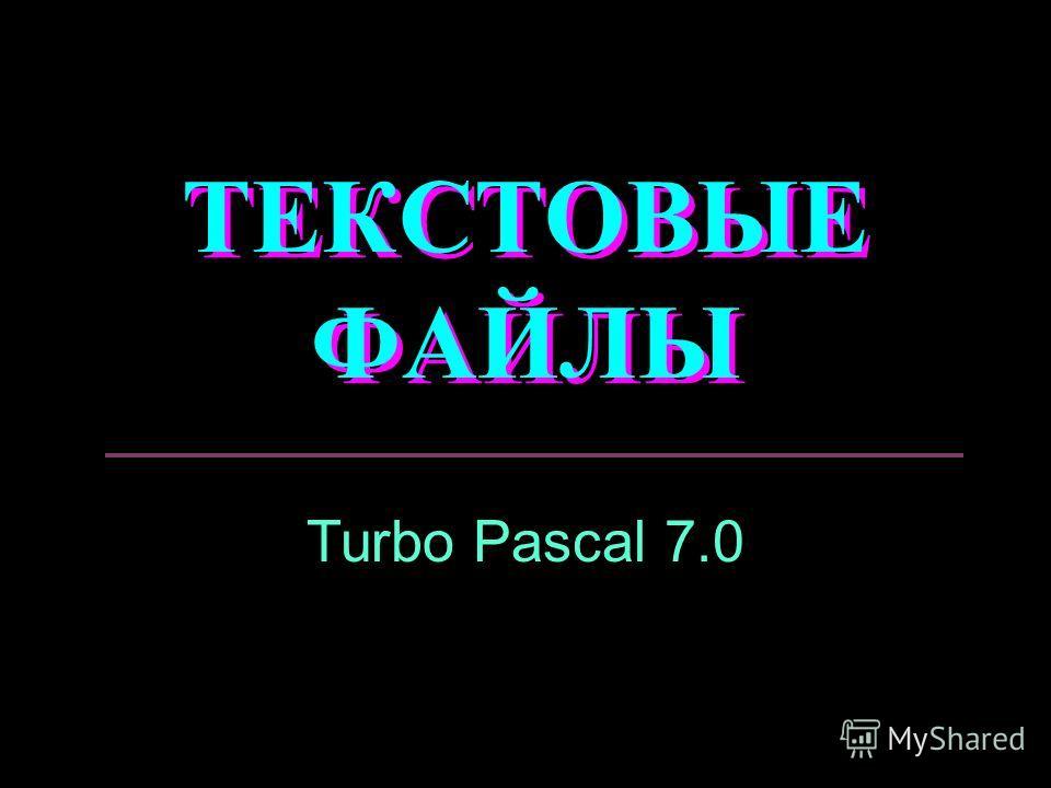 ТЕКСТОВЫЕ ФАЙЛЫ Turbo Pascal 7.0